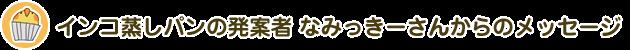 インコ蒸しパンの発案者 なみっきーさんからのメッセージ